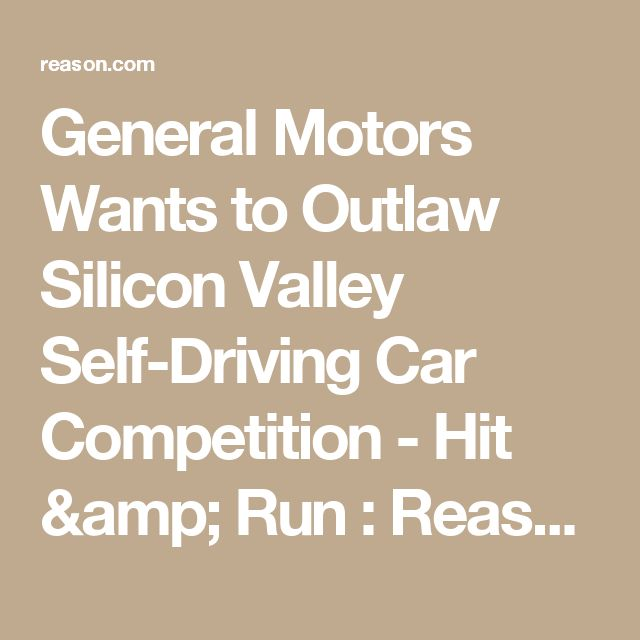 General Motors Wants to Outlaw Silicon Valley Self-Driving Car Competition - Hit & Run : Reason.com