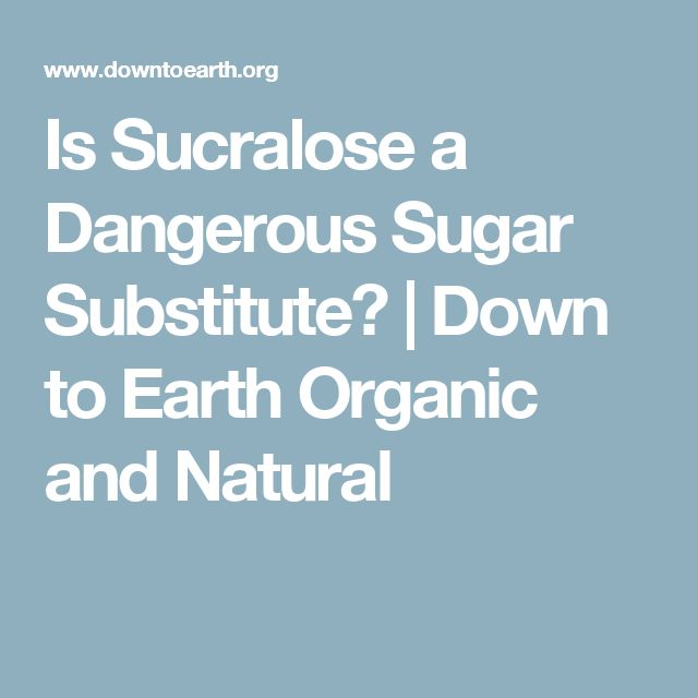 Is Sucralose a Dangerous Sugar Substitute? | Down to Earth Organic and Natural
