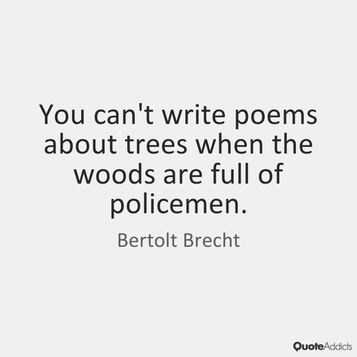 You can't write poems about trees when the woods are full of policemen. - Bertolt Brecht #5