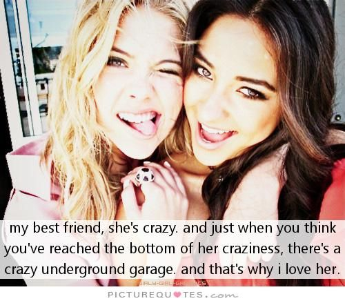 My best friend, she's crazy, and just when you think you've reached the bottom of her craziness, there's a crazy underground garage. And that's why I love her. Picture Quotes.