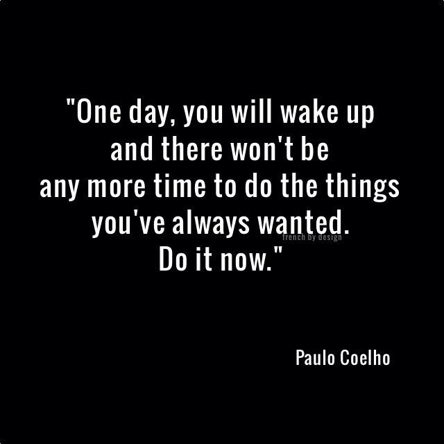 """One day, you will wake up and there won't be any more time to do the things you've always wanted. Do it now"" - Paul Coelho."