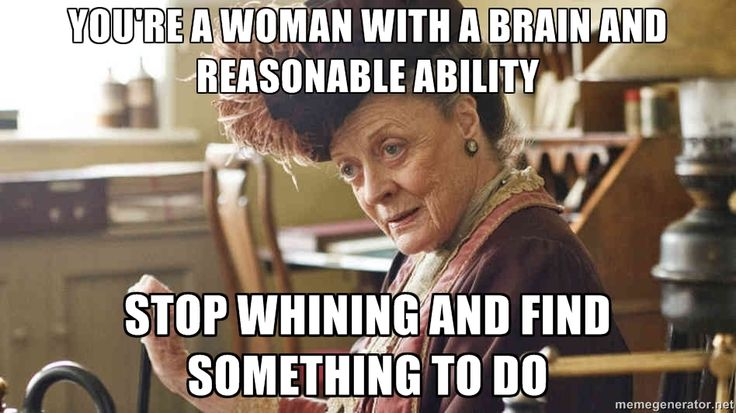 You're a woman with a brain and reasonable ability Stop whining and find something to do | Lady Violet CrawleyPep Talk