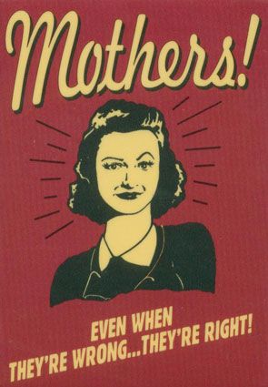 Mothers, even when they're wrong...they're right!