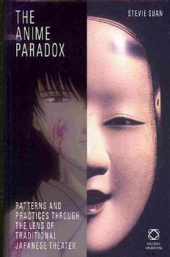 The anime paradox : patterns and practices through the lens of traditional Japanese theater / by Stevie Suan. Leiden ; Boston : Global Oriental, 2013