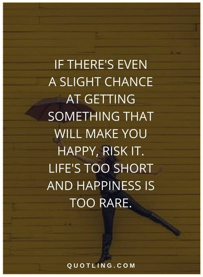 happiness quotes If there's even a slight chance at getting something that will make you happy, risk it. Life's too short and happiness is too rare.