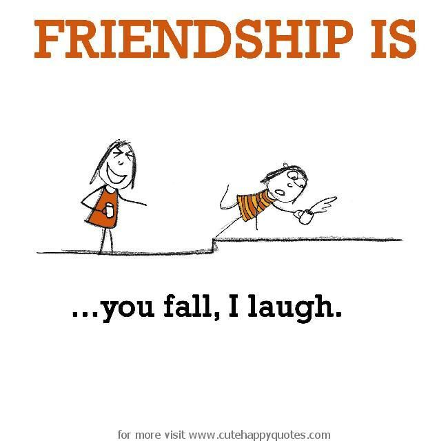 Friendship is, you fall, I laugh. - Cute Happy Quotes
