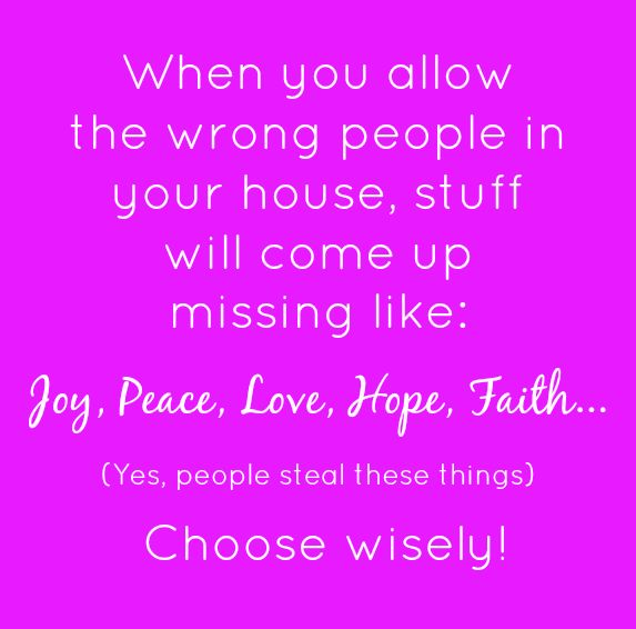 When you allow the wrong people in your house, stuff will come up missing like: Joy, Peace, Love, Hope, Faith... Yes, people steal these things. Choose wisely!