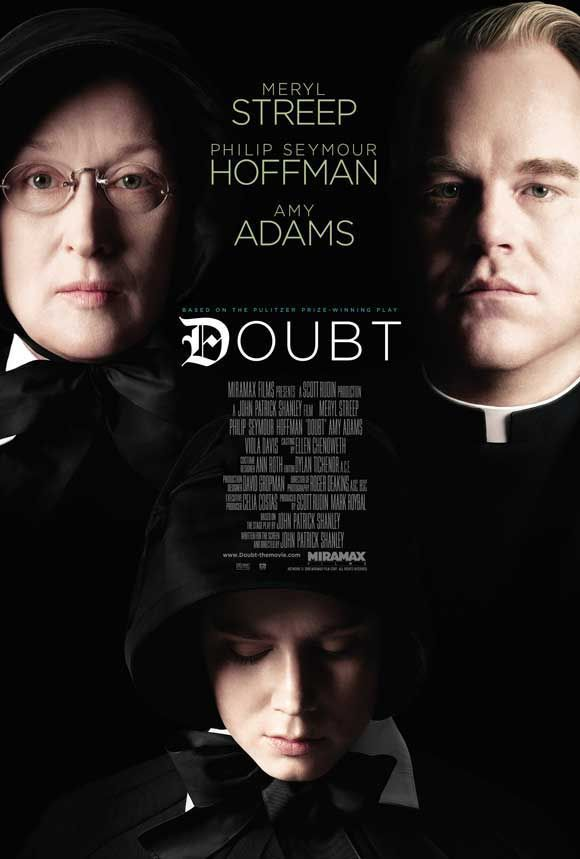 Doubt (2008) Meryl Streep, Philip Seymour Hoffman, Amy Adams.  Sister Aloysius begins to have doubts about doting priest Father Flynn, who seems to have become overly involved in the life of a young African American pupil. Is she overreacting to the situation, or is there truth behind her convictions...14
