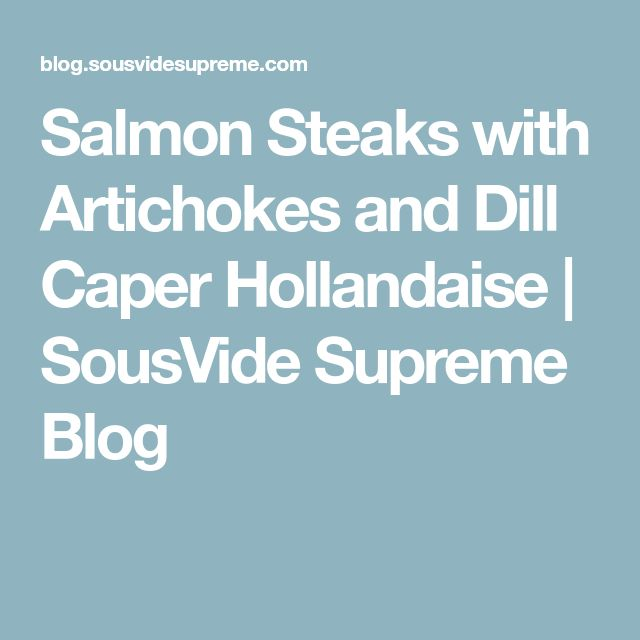 Salmon Steaks with Artichokes and Dill Caper Hollandaise   SousVide Supreme Blog