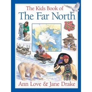 The Kids Book of the Far North, written by Ann Love & Jane Drake and illustrated by Jocelyne Bouchard