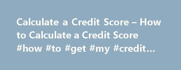 Calculate a Credit Score – How to Calculate a Credit Score #how #to #get #my #credit #score http://remmont.com/calculate-a-credit-score-how-to-calculate-a-credit-score-how-to-get-my-credit-score/  #credit score calculator # How to Calculate a Credit Score