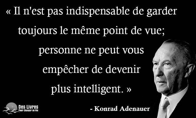 """"""" Il n'est pas indispensable de garder toujours le même point de vue; personne ne peut vous empêcher de devenir plus intelligent. """" - Konrad Adenauer #konrad_arenauer #point_de_vue #intelligent http://www.des-livres-pour-changer-de-vie.fr/"""