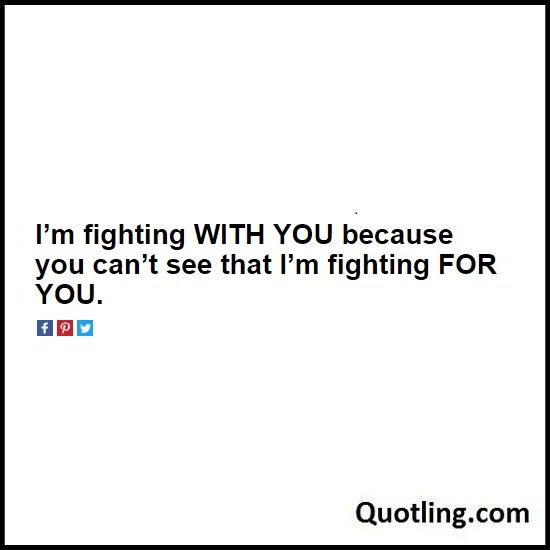 I'm fighting WITH YOU because you can't see that I'm fighting FOR YOU. - Love Quote   Quote About Love by Quotling