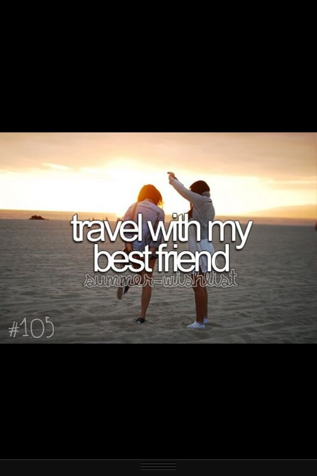 Bucket list things to do before I die, travel super far with my best girl friend!