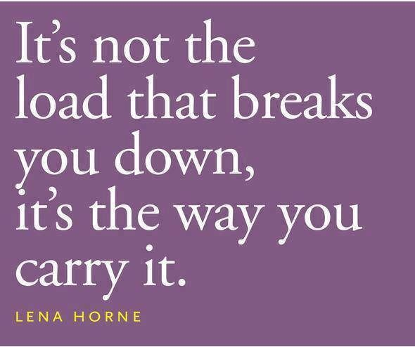 It's not the load that breaks you down, it's the way you carry it. – Lena Horne thedailyquotes.com