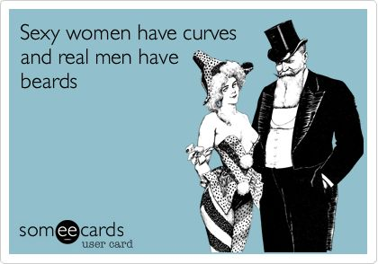 Sexy women have curves and real men have beards. -- Damn right, and proud. Now I just need a sexy man with a beard!