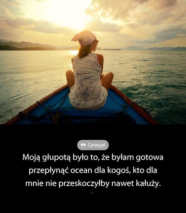 Moją głupotą było to, że byłam gotowa przepłynąć ocean dla kogoś, kto dla mnie nie ...