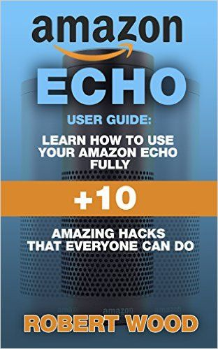 Amazon.com: Amazon Echo User Guide: Learn How To Use Your Amazon Echo Fully + 10 Amazing Hacks That Everyone Can Do: (How to master your Amazon Echo, Technology, Mobile, ... Echo Guide and Manual, Amazon Devices) eBook: Robert Wood: Kindle Store