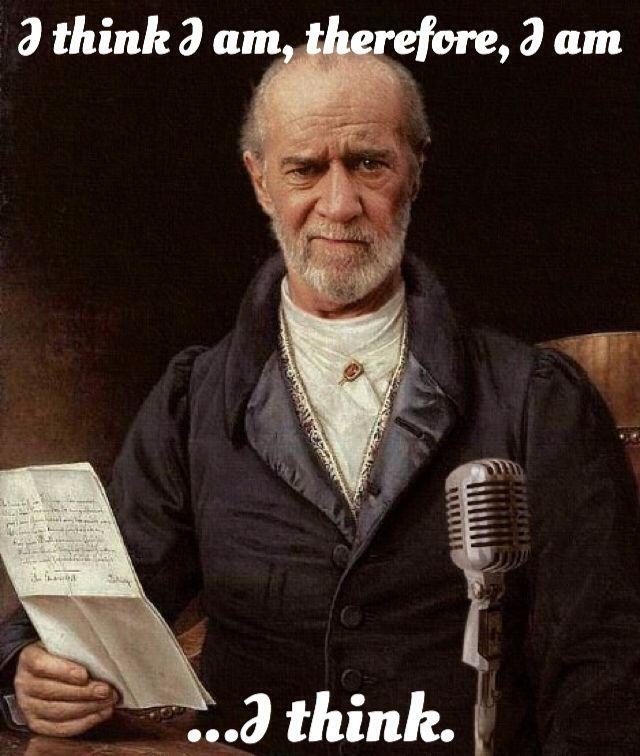 """I think I am, therefore, I am. I think."" - George Carlin"