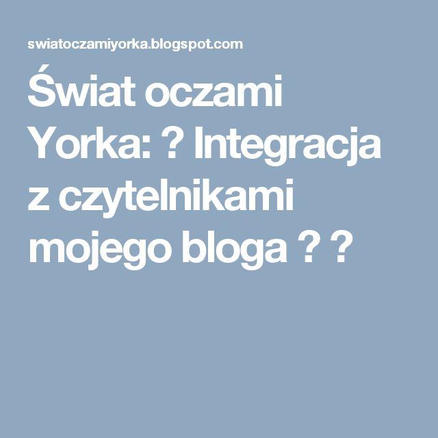 Świat oczami Yorka: ♥ Integracja z czytelnikami mojego bloga ? ♥