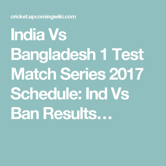 India Vs Bangladesh 1 Test Match Series 2017 Schedule: Ind Vs Ban Results…