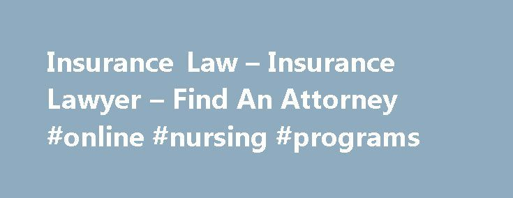 Insurance Law – Insurance Lawyer – Find An Attorney #online #nursing #programs http://laws.nef2.com/2017/04/29/insurance-law-insurance-lawyer-find-an-attorney-online-nursing-programs/  #insurance law # Other Legal Topics Insurance Law Insurance law relates to insurance policies and insurance coverage. In general, insurance protects you against the risk that you might have to pay money if something goes wrong – for example, if you cause an accident or a tree falls on your car. The purpose of…
