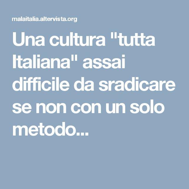 """Una cultura """"tutta Italiana"""" assai difficile da sradicare se non con un solo metodo..."""