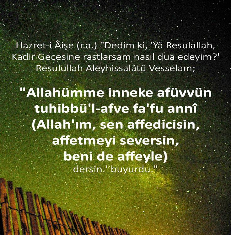 "Hazret-i Âişe (r.a.) ""Dedim ki, 'Yâ Resulallah, Kadir Gecesine rastlarsam nasıl dua edeyim?' Resulullah Aleyhissalâtü Vesselam; ""Allahümme inneke afüvvün tuhibbü'l-afve fa'fu annî (Allah'ım, sen affedicisin, affetmeyi seversin, beni de affeyle) dersin.' buyurdu."""