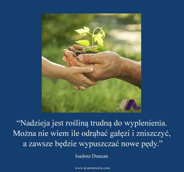 """""""Nadzieja jest rośliną trudną do wyplenienia. Można nie wiem ile odrąbać gałęzi i zniszczyć, a zawsze będzie wypuszczać nowe pędy."""" -- Isadora Duncan"""