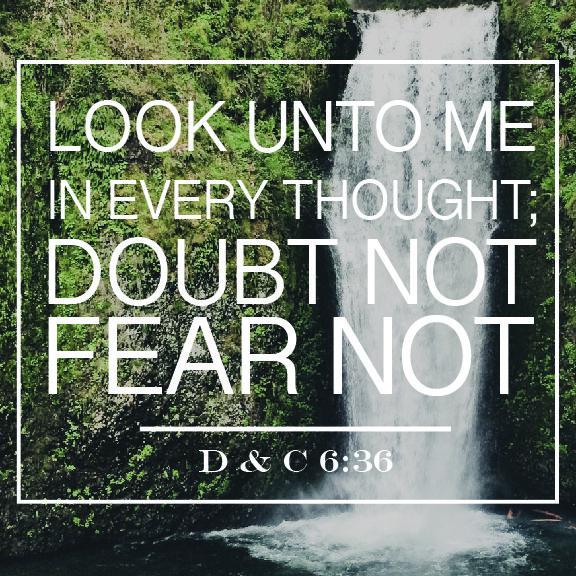 "Doctrine and Covenants 6:36: ""Look unto me in every thought; doubt not, fear not."" #lds #quotes"