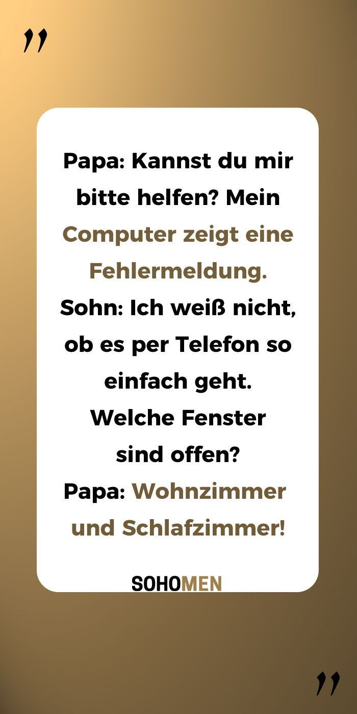 Funny Sayings #funny #witchy #funny #papa #computer daddy: Could you please help me? My computer shows an error message. Son: I do not know if it's that easy on the phone. Which windows are open? Dad: Living room and bedroom!