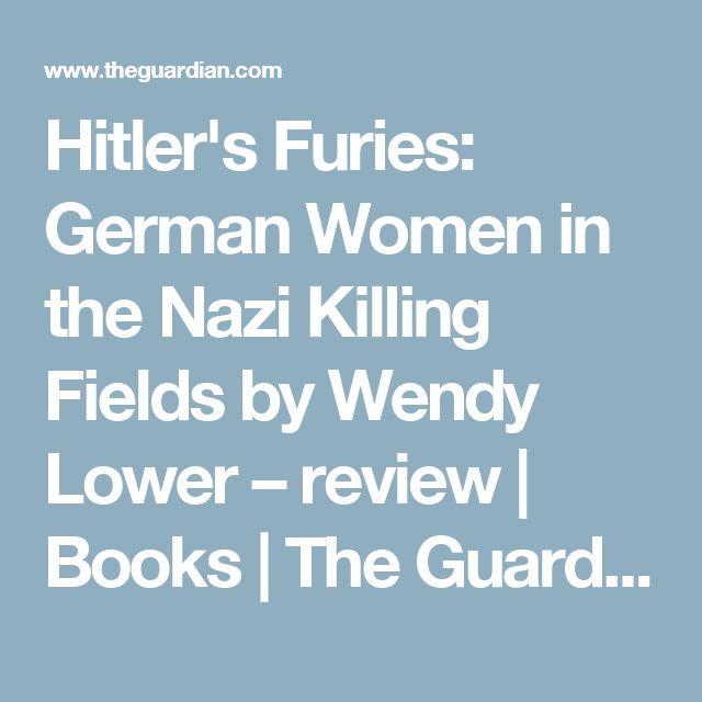 Hitler's Furies: German Women in the Nazi Killing Fields by Wendy Lower – review | Books | The Guardian