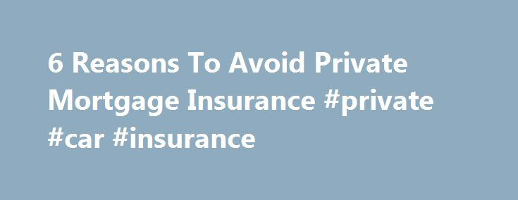 6 Reasons To Avoid Private Mortgage Insurance #private #car #insurance http://south-dakota.remmont.com/6-reasons-to-avoid-private-mortgage-insurance-private-car-insurance/  # Private Mortgage Insurance: Avoid It for These 6 Reasons If you're thinking of buying a home. you should ideally save up enough money for a 20% down payment. If you can't, it's a safe bet that your lender will force you to secure private mortgage insurance (PMI) prior to signing off on the loan. The purpose of the…