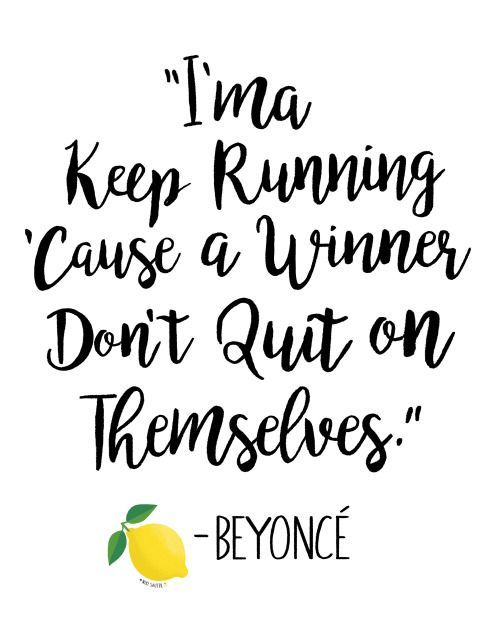 I'ma keep running cause a winner don't quit on themselves. Beyoncé, Lemonade.