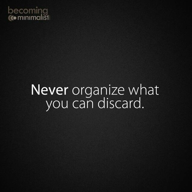 Never organize what you  can discard