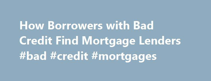 How Borrowers with Bad Credit Find Mortgage Lenders #bad #credit #mortgages http://mortgage.nef2.com/how-borrowers-with-bad-credit-find-mortgage-lenders-bad-credit-mortgages/  #poor credit mortgage # How Borrowers with Bad Credit Find Mortgage Lenders If you are interested in purchasing a home but have bad credit . you may be relieved to hear that there are a few programs that mortgage lenders can offer borrowers with bad credit. You will not receive the terms and rates that  Read More