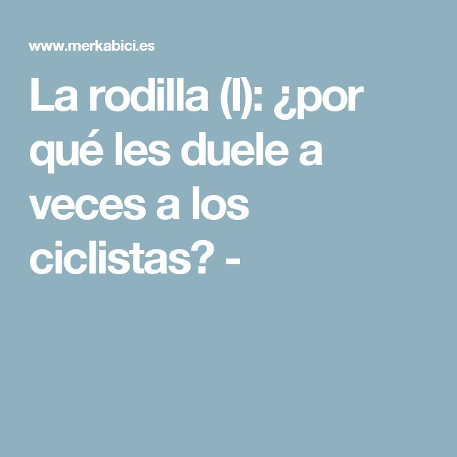 La rodilla (I): ¿por qué les duele a veces a los ciclistas? -