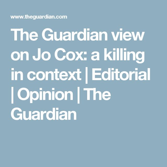 The Guardian view on Jo Cox: a killing in context | Editorial | Opinion | The Guardian