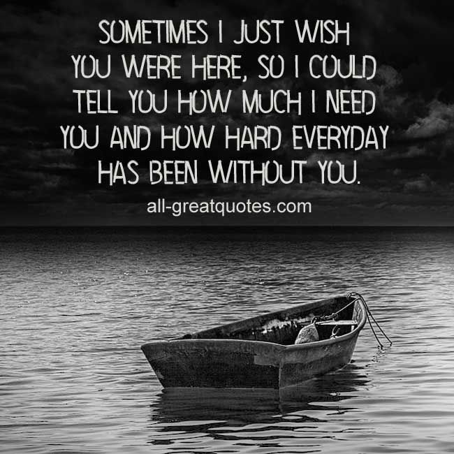 Sometimes I just wish you were here, so I could tell you how much I need you and how hard everyday has been without you. | #grief #loss all-greatquotes.com