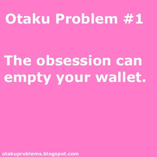 This is otaku issue #2, otaku issue #1 is that fictional characters aren't real. A cruel cruel truth that make me cry. Then there's the problem of not having any money due to your obsession.