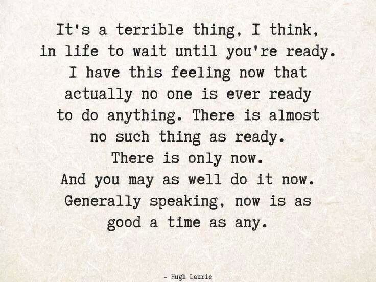 I have this feeling that actually no one is ever ready to do anything. You may as well do it now...