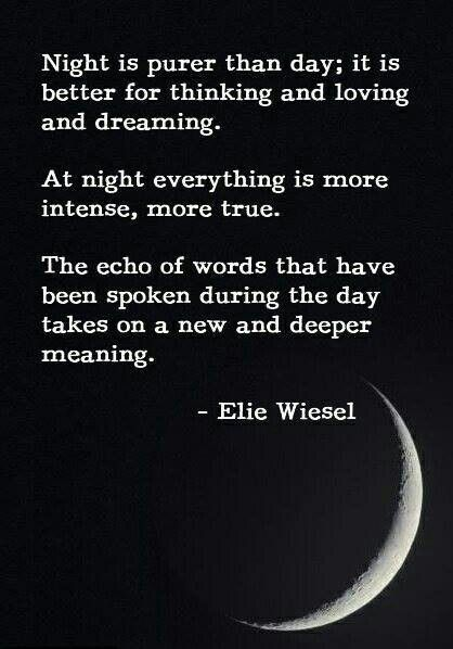 """""""Night is purer than day; it is better for thinking and loving and dreaming. At night everything is more intense, more true..."""" -Elie Wiesel 
