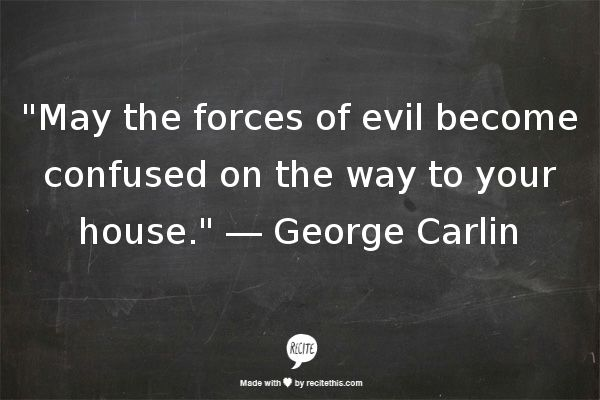 """""""May the forces of evil become confused on the way to your house."""" ― George Carlin"""