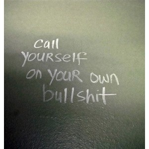 well said!  You are the only one who truly CAN call yourself and know exactly what the bullshit is!