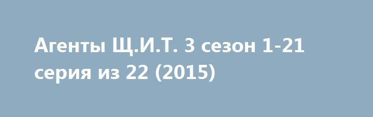 Агенты Щ.И.Т. 3 сезон 1-21 серия из 22 (2015) http://nubasik.ru/load/serialy/agenty_shh_i_t_3_sezon_1_21_serija_iz_22_2015/7-1-0-764  Действия сериала разворачиваются после событий фильма «Мстители». Агент Фил Колсон возвращается в правоохранительную организацию под названием Щ. И. Т.
