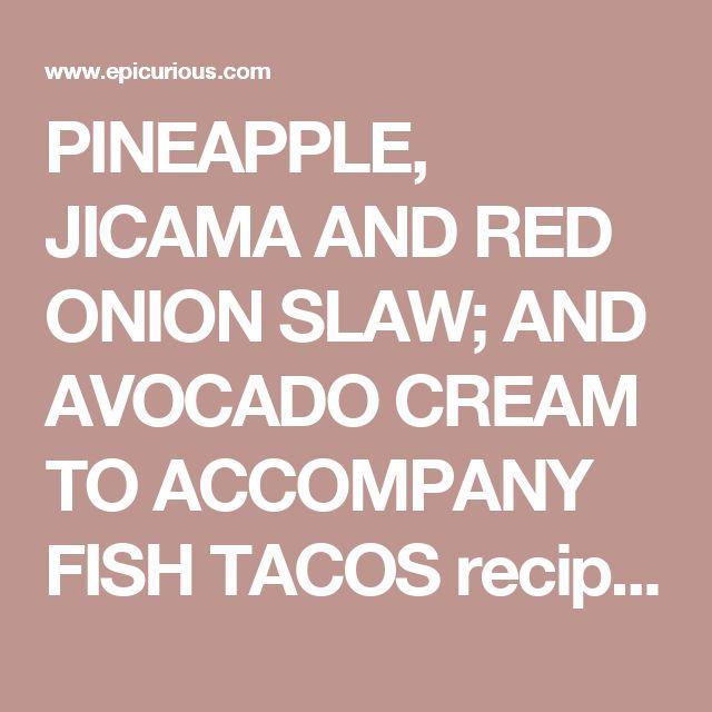 PINEAPPLE, JICAMA AND RED ONION SLAW; AND AVOCADO CREAM TO ACCOMPANY FISH TACOS recipe | Epicurious.com