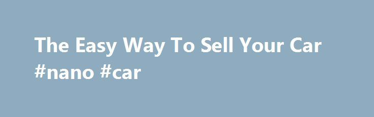 The Easy Way To Sell Your Car #nano #car http://cars.nef2.com/the-easy-way-to-sell-your-car-nano-car/  #buy my car # Welcome to Buy My Car London Welcome to  Buy My Car London.com Our aim is to make selling your car quick and easy.we  buy all cars. regardless of age, price or condition. We also buy vans and commercial vehicles. Our prices start at £150 * so you can be sure of getting the best price for your car . The process is very simple, all we need are a few details, which will…