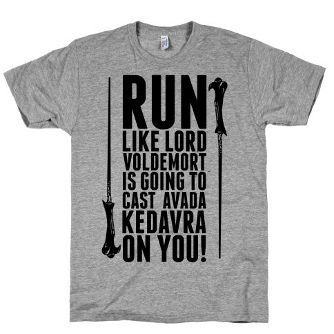 You better get running! You better start running so fast that if Lord Voldemort cast's the killing curse, you will not be on that recieving end of that spell! Run Like Lord Voldemort is Going to Cast Avada Kedavra!