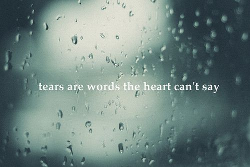 Tears are words the heart (and mouth) can't say