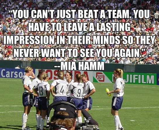 """""""You can't just beat a team.  You have to leave a lasting impression in their minds so they never want to see you again!""""  -  Mia Hamm"""